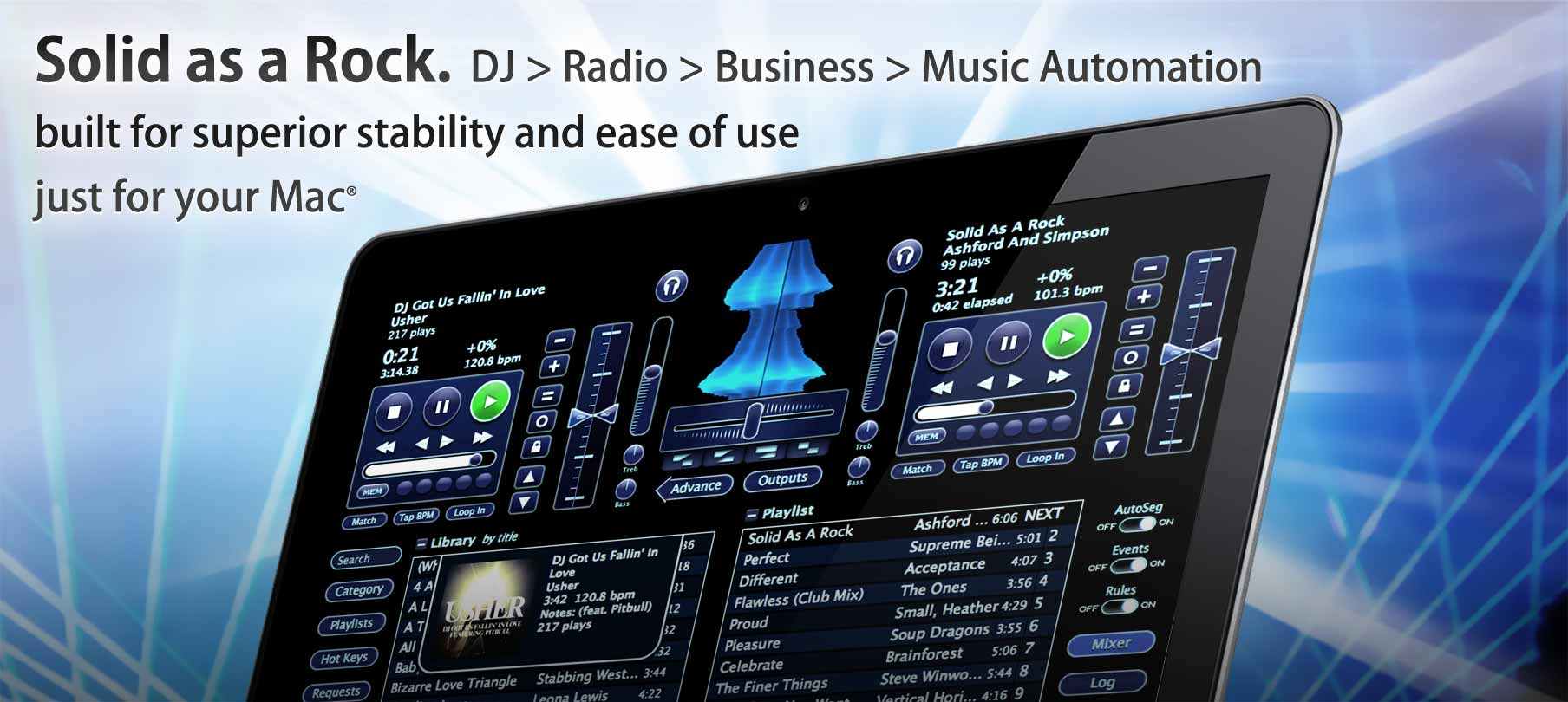 Solid as a Rock. DJ > Radio > Business > Music Automation Software built for superior stability and ease of use just for your Mac® featuring wave views, ambient video, rules, events, requests, and elegant library management.